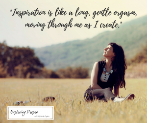 Inspiration is like a long, gentle orgasm, moving through me as I create._